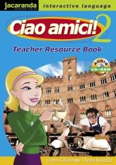 CIAO AMICI! 2 TEACHER RESOURCE BOOK & CDROM
