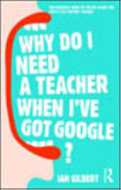 WHY DO I NEED A TEACHER WHEN I HAVE GOOGLE?